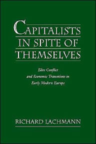 Capitalists in Spite of Themselves: Elite Conflict and Economic Transitions in Early Modern Europe - Richard Lachmann