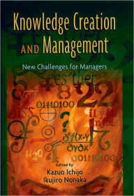 Knowledge Creation and Management: New Challenges for Managers - Kazuo Ichijo