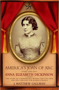 America's Joan of Arc: The Life of Anna Elizabeth Dickinson: The Story of a Remarkable Woman, the Civil War, and the Struggle for Women's Rights J. Ma