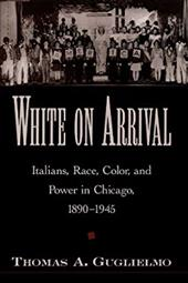 White on Arrival: Italians, Race, Color, and Power in Chicago, 1890-1945 - Guglielmo, Thomas A.