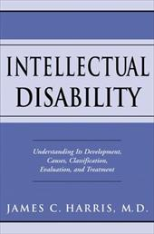 Intellectual Disability: Understanding Its Development, Causes, Classification, Evaluation, and Treatment - Harris, James C., M.D.