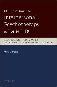 Clinician's Guide to Interpersonal Psychotherapy in Late Life: Helping Cognitively Impaired or Depressed Elders and Their Caregivers - Mark D Miller