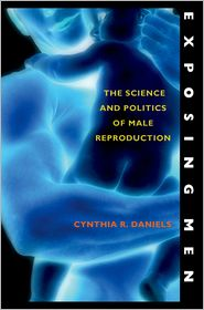 Exposing Men: The Science and Politics of Male Reproduction - Cynthia Daniels