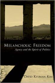 Melancholic Freedom: Agency and the Spirit of Politics - David Kyuman Kim