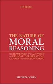 The Nature of Moral Reasoning: The Framework and Activities of Ethical Deliberation, Argument, and Decision Making - Cohen, Stephen