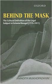 Behind The Mask: The Cultural Definition of the Legal Subject in Colonial Bengal (1715-1911) - Anindita Mukhopadhyay