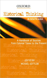 Historical Thinking in South Asia: A Handbook of Sources from Colonial Times to the Present - Michael Gottlob