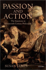Passion and Action: The Emotions in Seventeenth-Century Philosophy - Susan James