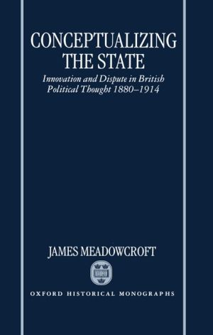Conceptualizing the State: Innovation and Dispute in British Political Thought, 1880-1914 - James Meadowcroft