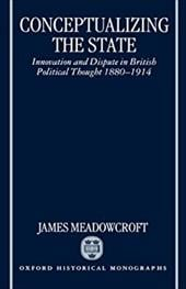 Conceptualizing the State: Innovation and Dispute in British Political Thought 1880-1914 - Meadowcroft, James