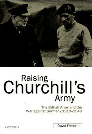 Raising Churchill's Army: The British Army and the War Against Germany, 1919-1945 - David French