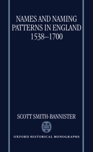 Names and Naming Patterns in England, 1538-1700 - Scott Smith-Bannister