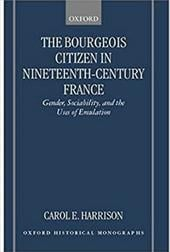 The Bourgeois Citizen in Nineteenth Century France: Gender, Sociability, and the Uses of Emulation - Harrison, Carol