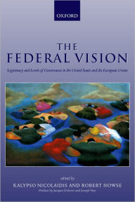 The Federal Vision: Legitimacy and Levels of Governance in the United States and the European Union - Kalypso Nicolaidis