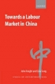 Towards a Labour Market in China - John Knight; Lina Song