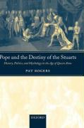Pope and the Destiny of the Stuarts: History, Politics, and Mythology in the Age of Queen Anne Pat Rogers Author
