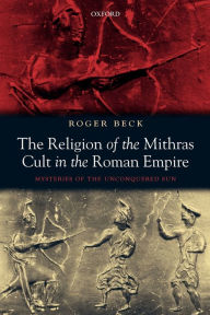 The Religion of the Mithras Cult in the Roman Empire: Mysteries of the Unconquered Sun - Roger Beck
