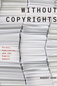 Without Copyrights: Piracy, Publishing, and the Public Domain - Robert Spoo