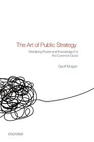 The Art of Public Strategy: Mobilizing Power and Knowledge for the Common Good - Geoff Mulgan