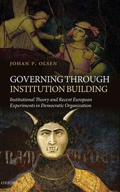 Governing through Institution Building: Institutional Theory and Recent European Experiments in Democratic Organization - Johan P. Olsen