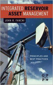 Integrated Reservoir Asset Management: Principles and Best Practices - John Fanchi