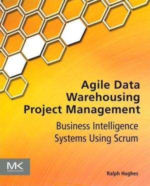 Agile Data Warehousing Project Management: Business Intelligence Systems Using Scrum - Ralph Hughes