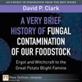 A Very Brief History of Fungal Contamination of Our Foodstock - Clark, David P.