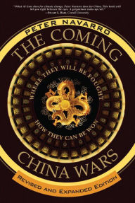 The Coming China Wars: Where They Will Be Fought and How They Can Be Won, Revised and Expanded Edition - Peter Navarro