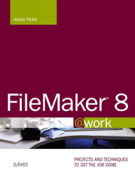 FileMaker 8 @work: Projects and Techniques to Get the Job Done - Jesse Feiler