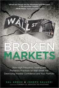 Broken Markets: How High Frequency Trading and Predatory Practices on Wall Street are Destroying Investor Confidence and Your Portfolio - Sal L. Arnuk