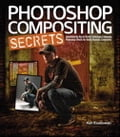Photoshop Compositing Secrets: Unlocking the Key to Perfect Selections and Amazing Photoshop Effects for Totally Realistic Composites - Matt Kloskowski