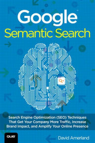 Google Semantic Search: Search Engine Optimization (SEO) Techniques That Get Your Company More Traffic, Increase Brand Impact, and Amplify Your Online Presence - David Amerland