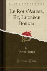 Le Roi S'Amuse, Et, Lucrece Borgia (Classic Reprint)