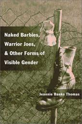 Naked Barbies, Warrior Joes, and Other Forms of Visible Gender - Thomas, Jeannie B.