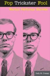Pop Trickster Fool: Warhol Performs Naivete - Cresap, Kelly M.