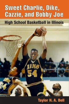 Sweet Charlie, Dike, Cazzie, and Bobby Joe: High School Basketball in Illinois - Bell, Taylor H. A.