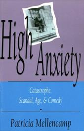 High Anxiety: Catastrophe, Scandal, Age, and Comedy - Mellencamp, Patricia
