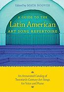 A Guide to the Latin American Art Song Repertoire: An Annotated Catalog of Twentieth-Century Art Songs for Voice and Piano