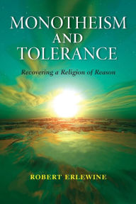 Monotheism and Tolerance: Recovering a Religion of Reason - Robert Erlewine