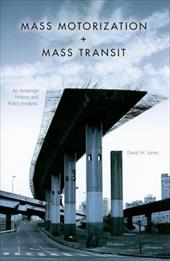 Mass Motorization + Mass Transit: An American History and Policy Analysis - Jones, David W.