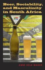 Beer, Sociability, and Masculinity in South Africa - Anne Kelk Mager