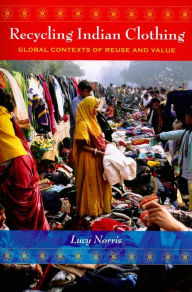 Recycling Indian Clothing: Global Contexts of Reuse and Value - Lucy Norris