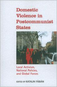 Domestic Violence in Postcommunist States: Local Activism, National Policies, and Global Forces - Katalin Fabian (Editor)
