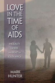 Love in the Time of AIDS: Inequality, Gender, and Rights in South Africa - Mark Hunter