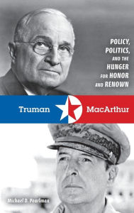 Truman and MacArthur: Policy, Politics, and the Hunger for Honor and Renown - Michael D. Pearlman