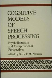 Cognitive Models of Speech Processing: Psycholinguistic and Computational Perspectives - Gerry T.M. Altmann (Editor)