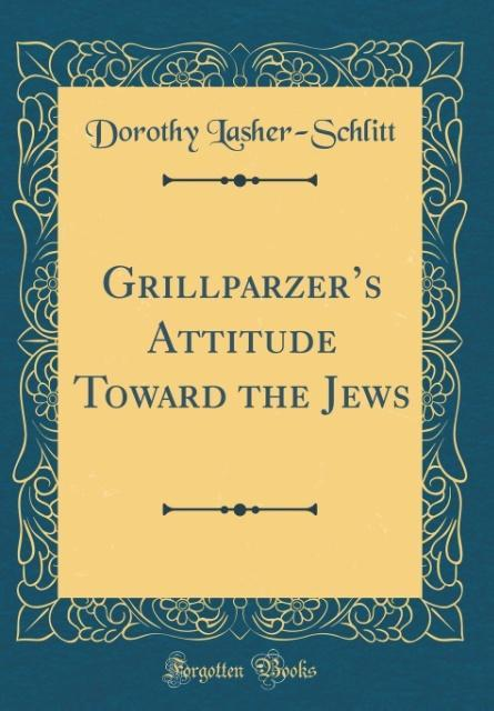 Grillparzer´s Attitude Toward the Jews (Classic Reprint) als Buch von Dorothy Lasher-Schlitt