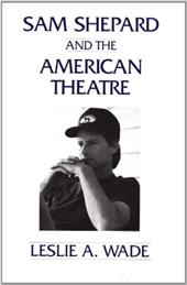 Sam Shepard and the American Theatre - Wade, Leslie A. / Wade, Les A.