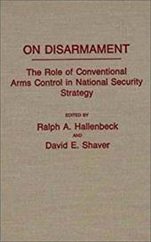 On Disarmament: The Role of Conventional Arms Control in National Security Strategy - Shaver, David E. / Hallenbeck, Ralph A.