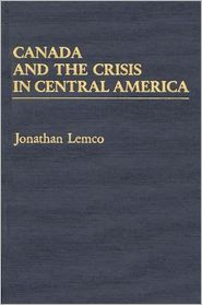 Canada And The Crisis In Central America - Jonathan Lemco